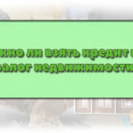 Можно ли взять кредит под залог недвижимости